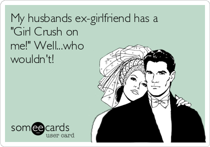 """My husbands ex-girlfriend has a """"Girl Crush on me!"""" Well...who wouldn't!"""