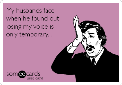 My husbands face when he found out losing my voice is only temporary...