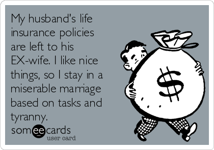My husband's life insurance policies are left to his EX-wife. I like nice things, so I stay in a miserable marriage based on tasks and tyranny.