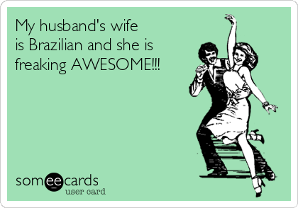 My husband's wife is Brazilian and she is freaking AWESOME!!!