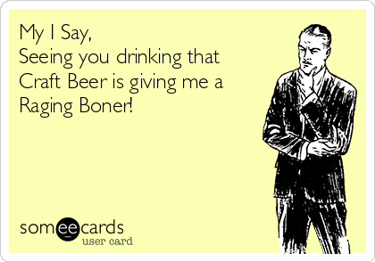 My I Say,   Seeing you drinking that  Craft Beer is giving me a Raging Boner!