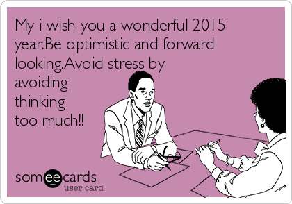 My i wish you a wonderful 2015 year.Be optimistic and forward looking.Avoid stress by avoiding thinking too much!!