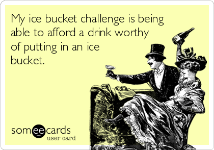 My ice bucket challenge is being able to afford a drink worthy of putting in an ice bucket.