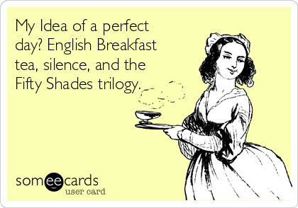My Idea of a perfect day? English Breakfast tea, silence, and the Fifty Shades trilogy.