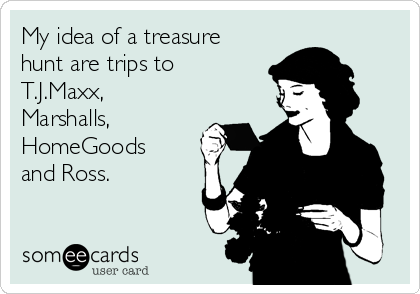 My idea of a treasure hunt are trips to T.J.Maxx, Marshalls, HomeGoods and Ross.
