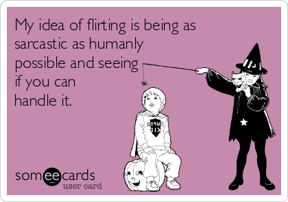 My idea of flirting is being as sarcastic as humanly possible and seeing if you can handle it.