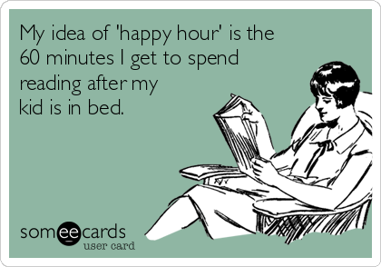 My idea of 'happy hour' is the 60 minutes I get to spend reading after my kid is in bed.