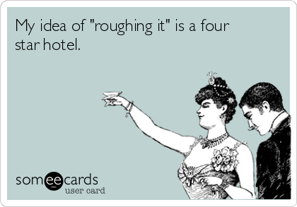 "My idea of ""roughing it"" is a four star hotel."