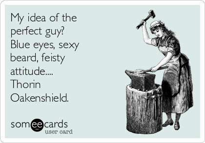My idea of the perfect guy? Blue eyes, sexy beard, feisty attitude.... Thorin Oakenshield.