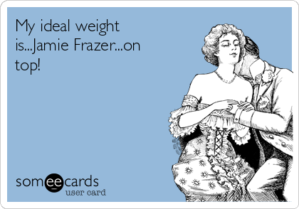 My ideal weight is...Jamie Frazer...on top!