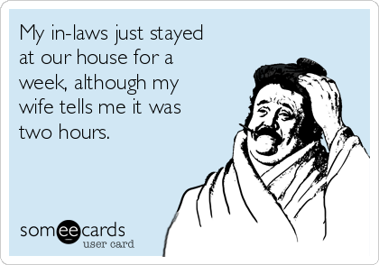 My in-laws just stayed at our house for a week, although my wife tells me it was two hours.