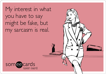 My interest in what you have to say might be fake, but my sarcasm is real.