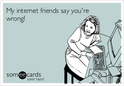 My internet friends say you're wrong!