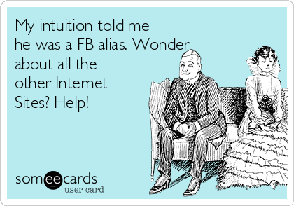 My intuition told me he was a FB alias. Wonder about all the other Internet Sites? Help!