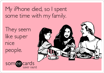 My iPhone died, so I spent  some time with my family.   They seem like super nice people.