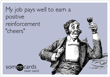 """My job pays well to earn a positive reinforcement """"cheers"""""""