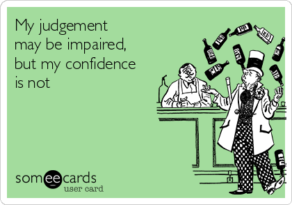 My judgement  may be impaired, but my confidence is not