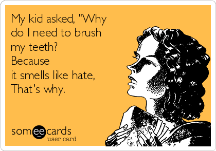"""My kid asked, """"Why do I need to brush my teeth?  Because it smells like hate, That's why."""