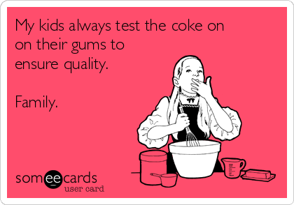My kids always test the coke on on their gums to ensure quality.  Family.