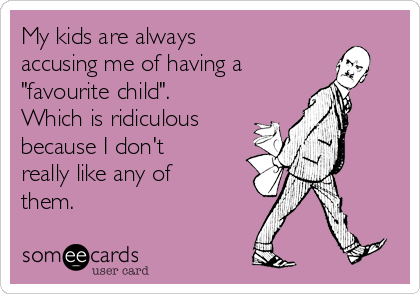 "My kids are always accusing me of having a ""favourite child"". Which is ridiculous because I don't really like any of them."