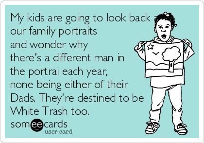 My kids are going to look back at our family portraits and wonder why there's a different man in the portrai each year, none being either of their Dads. They're destined to be White Trash too.