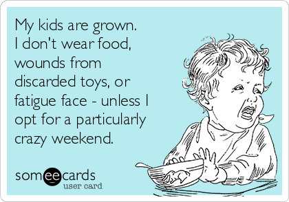 My kids are grown.  I don't wear food, wounds from discarded toys, or fatigue face - unless I opt for a particularly crazy weekend.