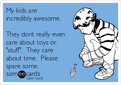 "My kids are incredibly awesome.  They dont really even care about toys or ""stuff"".  They care about time.  Please spare some."