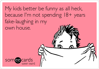 My kids better be funny as all heck, because I'm not spending 18+ years fake-laughing in my own house.