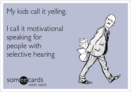 My kids call it yelling.  I call it motivational speaking for people with selective hearing