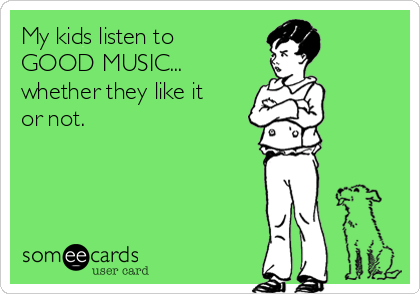 My kids listen to GOOD MUSIC... whether they like it or not.