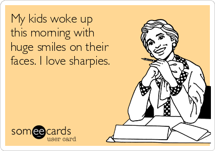 My kids woke up this morning with huge smiles on their faces. I love sharpies.