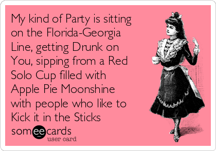 My kind of Party is sitting on the Florida-Georgia Line, getting Drunk on You, sipping from a Red Solo Cup filled with Apple Pie Moonshine with people who like to Kick it in the Sticks