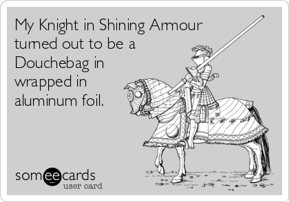 My Knight in Shining Armour turned out to be a  Douchebag in wrapped in aluminum foil.