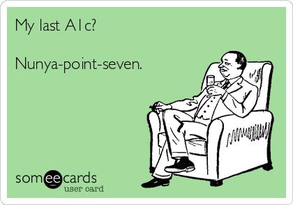My last A1c?  Nunya-point-seven.