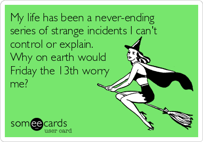 My life has been a never-ending series of strange incidents I can't control or explain. Why on earth would Friday the 13th worry me?