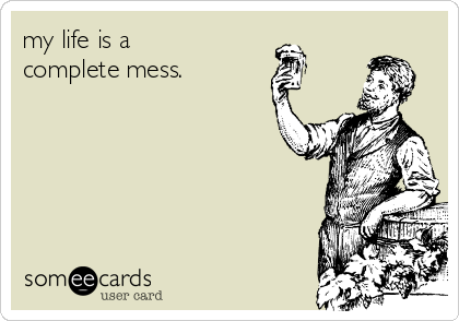 my life is a complete mess.
