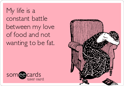 My life is a constant battle between my love of food and not wanting to be fat.