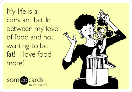 My life is a constant battle between my love of food and not wanting to be fat!  I love food more!