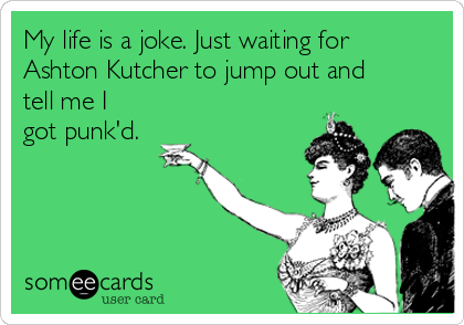 My life is a joke. Just waiting for Ashton Kutcher to jump out and tell me I got punk'd.