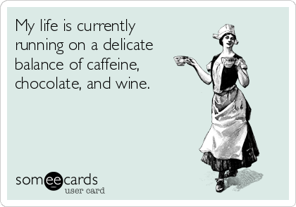 My life is currently running on a delicate  balance of caffeine,  chocolate, and wine.