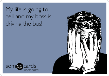 My life is going to hell and my boss is driving the bus!
