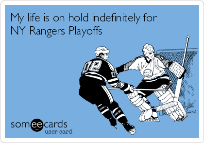 My life is on hold indefinitely for NY Rangers Playoffs