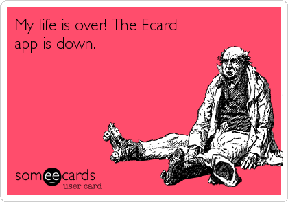 My life is over! The Ecard app is down.