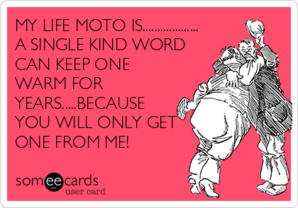 MY LIFE MOTO IS................... A SINGLE KIND WORD CAN KEEP ONE WARM FOR YEARS.....BECAUSE YOU WILL ONLY GET ONE FROM ME!