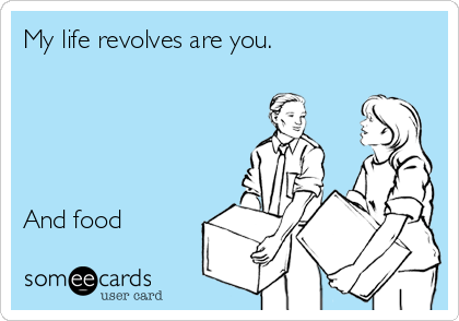 My life revolves are you.      And food