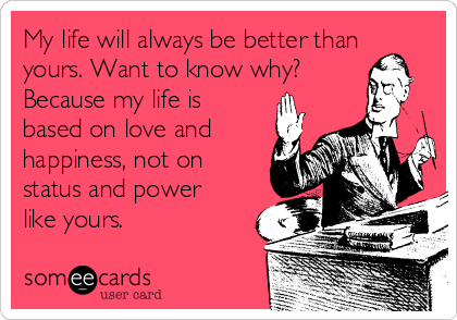 My life will always be better than yours. Want to know why? Because my life is based on love and happiness, not on status and power like yours.