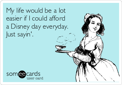 My life would be a lot easier if I could afford a Disney day everyday. Just sayin'.