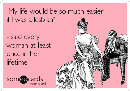 """""""My life would be so much easier if I was a lesbian"""".  - said every woman at least once in her lifetime"""
