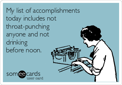 My list of accomplishments today includes not throat-punching anyone and not drinking before noon.