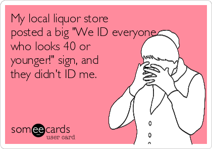 "My local liquor store posted a big ""We ID everyone who looks 40 or younger!"" sign, and they didn't ID me."
